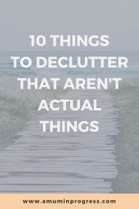 10 things to declutter that aren't actual things