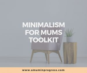 Minimalism for Mums toolkit from A Mum in Progress