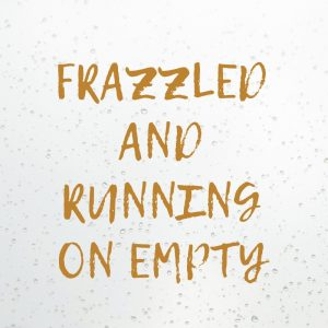 Frazzled And Running On Empty