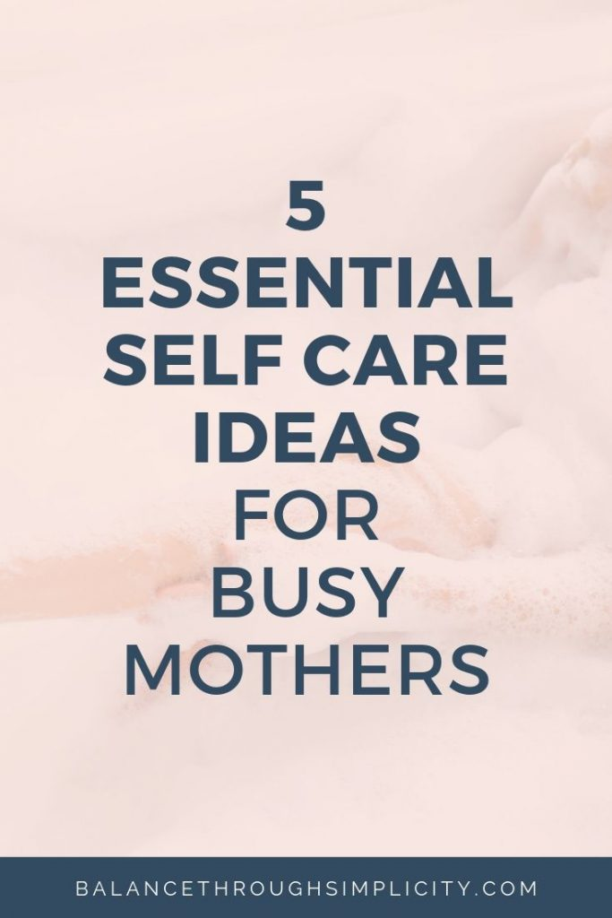 5 Essential Self Care Ideas For Busy Mothers