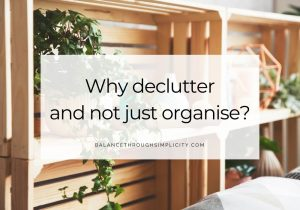 Why declutter and not just organise