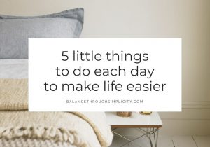 5 little things to do each day to make life easier