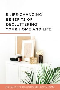 5 LIFE-CHANGING BENEFITS OF DECLUTTERING YOUR HOME AND YOUR LIFE