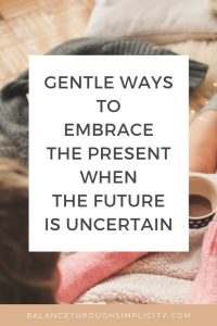 Gentle ways to embrace the present when the future is uncertain